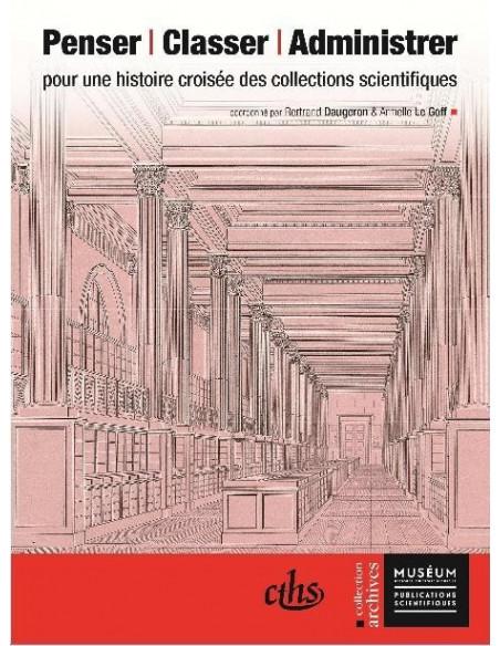 Penser - Classer - Administrer - pour une histoire croisée des collections scientifiques